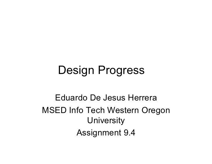 Design Progress  Eduardo De Jesus HerreraMSED Info Tech Western Oregon          University       Assignment 9.4