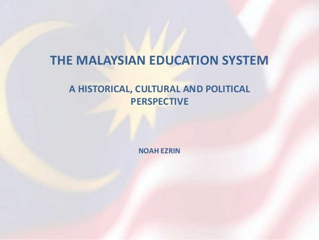 THE MALAYSIAN EDUCATION SYSTEM A HISTORICAL, CULTURAL AND POLITICAL PERSPECTIVE NOAH EZRIN