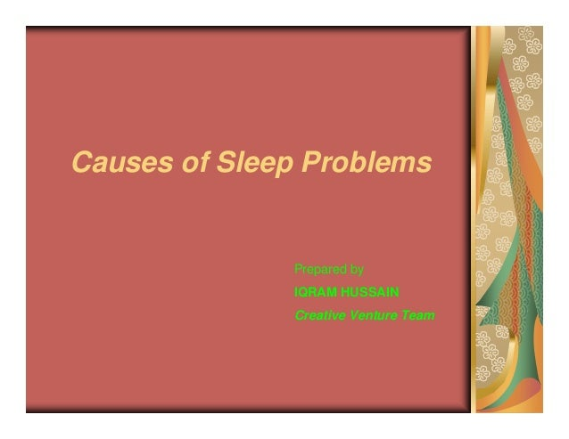 Causes of Sleep Problems              Prepared by              IQRAM HUSSAIN              Creative Venture Team