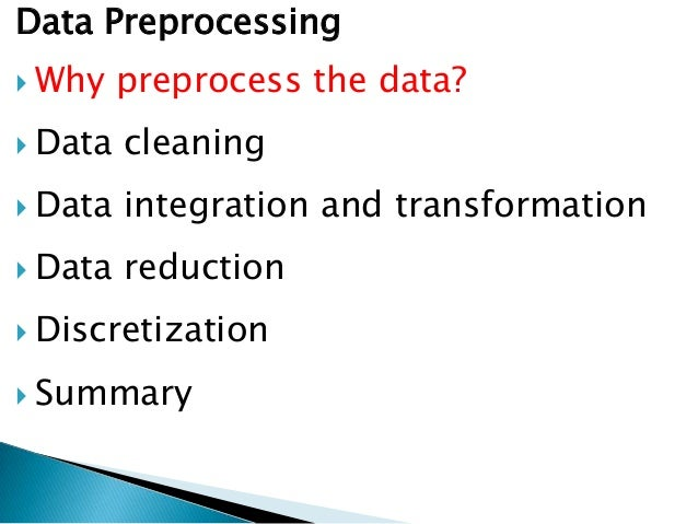 Data Preprocessing  Why  preprocess the data?   Data  cleaning   Data  integration and transformation   Data  reductio...