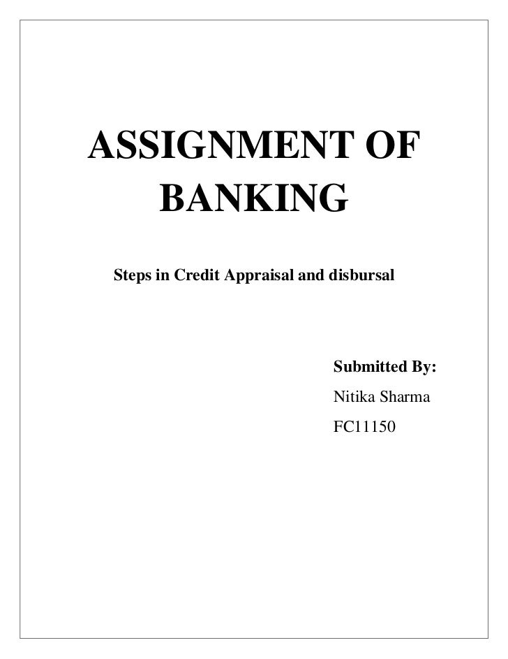 ASSIGNMENT OF   BANKING Steps in Credit Appraisal and disbursal                               Submitted By:               ...