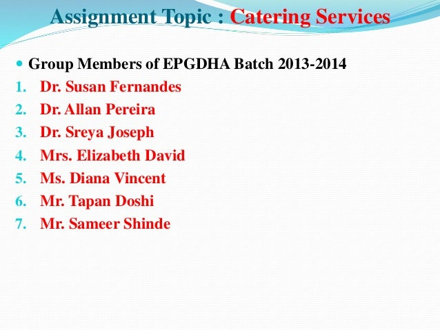 Assignment Topic : Catering Services  Group Members of EPGDHA Batch 2013-2014 1. Dr. Susan Fernandes 2. Dr. Allan Pereira...