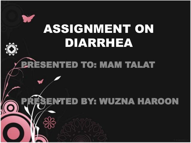 ASSIGNMENT ON DIARRHEA PRESENTED TO: MAM TALAT  PRESENTED BY: WUZNA HAROON