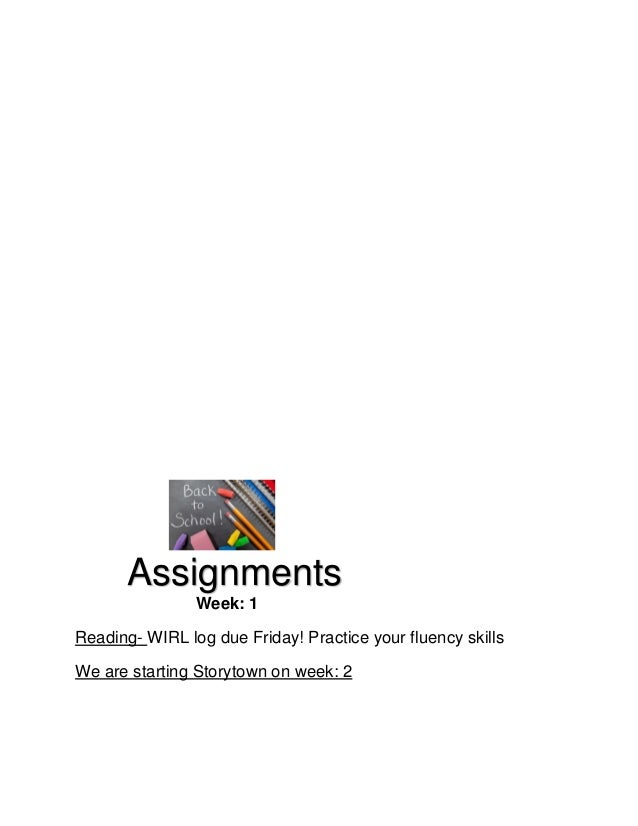 Assignments Week: 1 Reading- WIRL log due Friday! Practice your fluency skills We are starting Storytown on week: 2