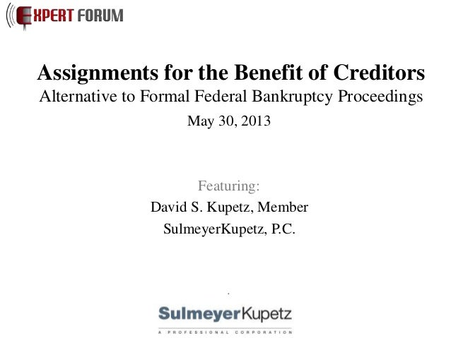Assignments for the Benefit of CreditorsAlternative to Formal Federal Bankruptcy ProceedingsMay 30, 2013Featuring:David S....