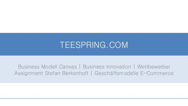 TEESPRING.COM Business Modell Canvas | Business Innovation | Wettbewerber Assignment Stefan Berkenhoff | Geschäftsmodelle ...