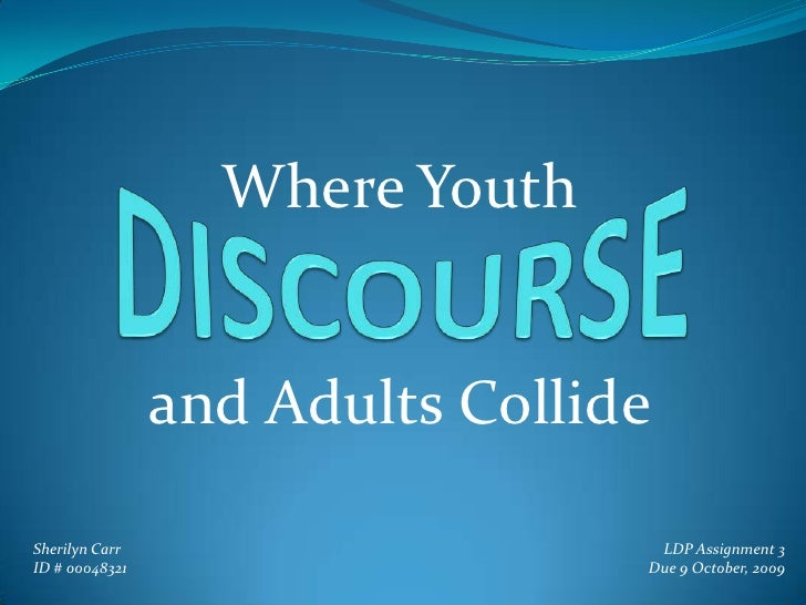 Where Youth<br />DISCOURSE<br />and Adults Collide<br />Sherilyn Carr<br />ID # 00048321<br />LDP Assignment 3<br />Due 9 ...