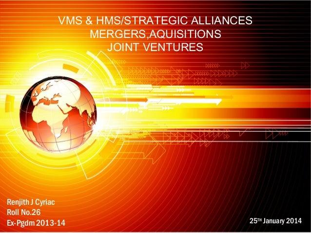 VMS & HMS/STRATEGIC ALLIANCES MERGERS,AQUISITIONS JOINT VENTURES  Renjith J Cyriac Roll No.26 Ex-Pgdm 2013-14  25TH Januar...