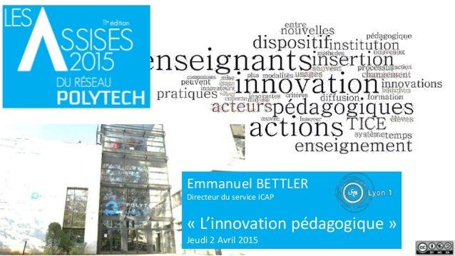 Emmanuel BETTLER Directeur du service iCAP « L'innovation pédagogique » Jeudi 2 Avril 2015