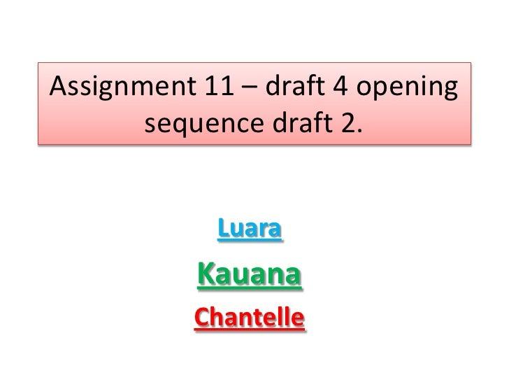 Assignment 11 – draft 4 opening       sequence draft 2.            Luara           Kauana          Chantelle