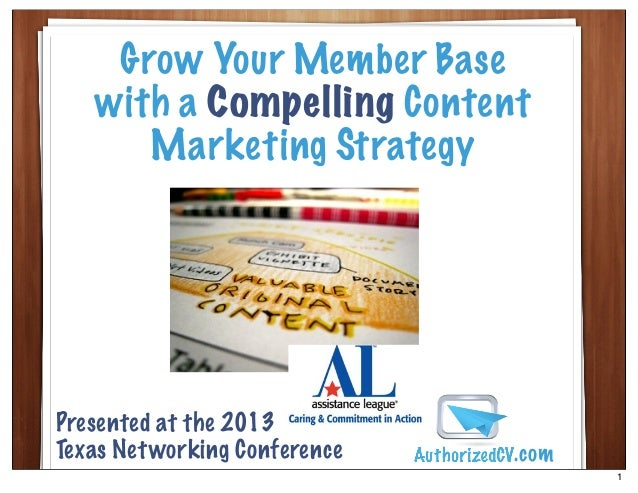 Grow Your Member Basewith a Compelling ContentMarketing StrategyPresented at the 2013Texas Networking Conference .com1