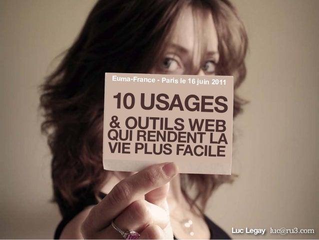 10 USAGES& OUTILS WEBQUI RENDENT LAVIE PLUS FACILELuc Legay luc@ru3.comEuma-France - Paris le 16 juin 2011
