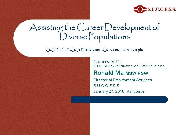 Assisting the Career Development of Diverse PopulationsS.U.C.C.E.S.S Employment Services as an example <br />Ronald Ma MSW...