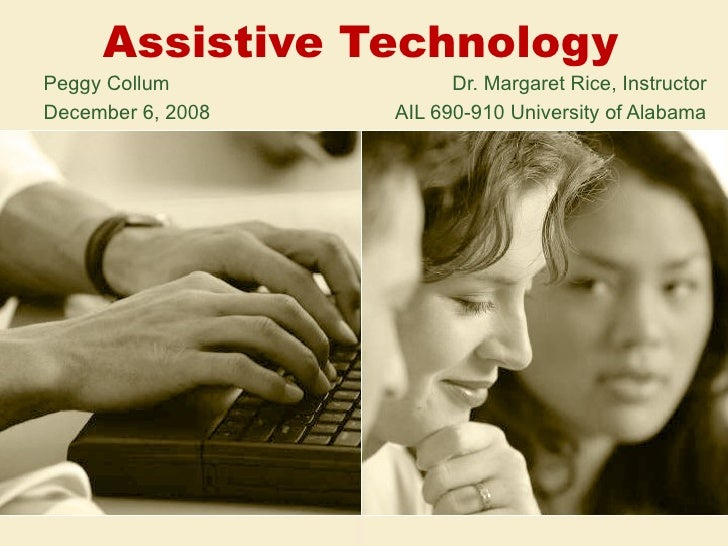 Assistive Technology Peggy Collum   Dr. Margaret Rice, Instructor December 6, 2008   AIL 690-910 University of Alabama