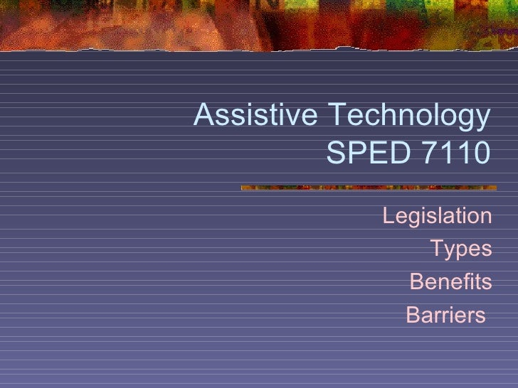 Assistive Technology SPED 7110 Legislation Types Benefits Barriers