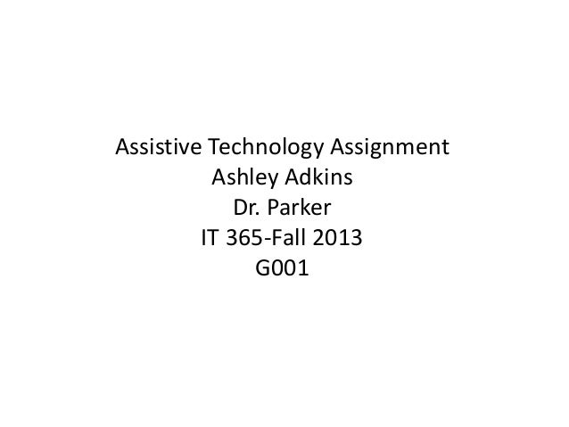 Assistive Technology Assignment Ashley Adkins Dr. Parker IT 365-Fall 2013 G001