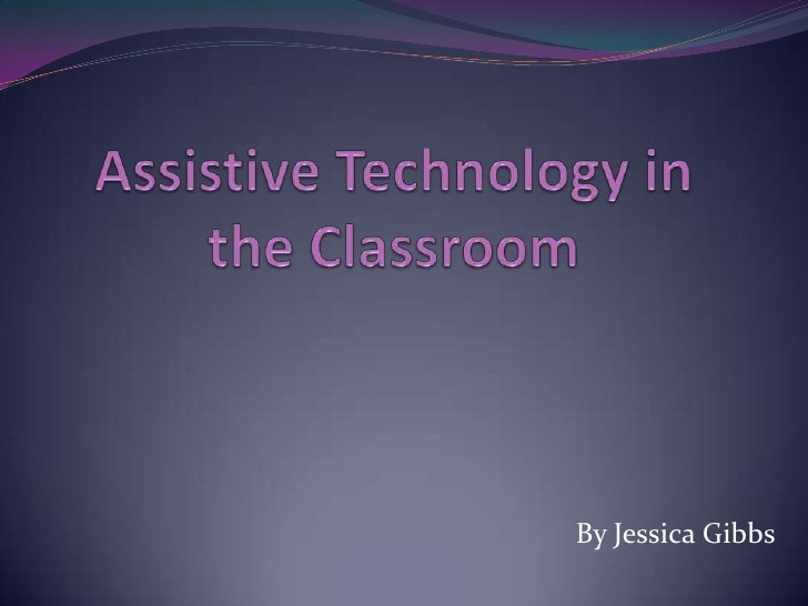 Assistive Technology in the Classroom<br />By Jessica Gibbs<br />