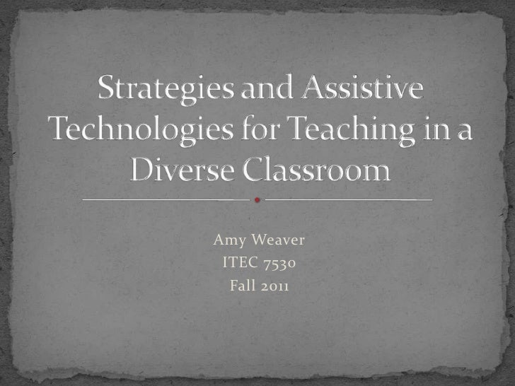 Amy Weaver<br />ITEC 7530<br />Fall 2011<br />Strategies and Assistive Technologies for Teaching in a Diverse Classroom<br />