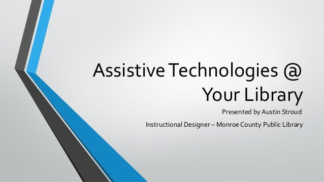 AssistiveTechnologies @ Your Library Presented by Austin Stroud Instructional Designer – Monroe County Public Library