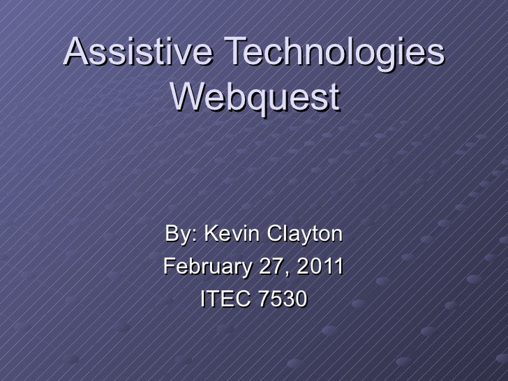 Assistive Technologies Webquest By: Kevin Clayton February 27, 2011 ITEC 7530