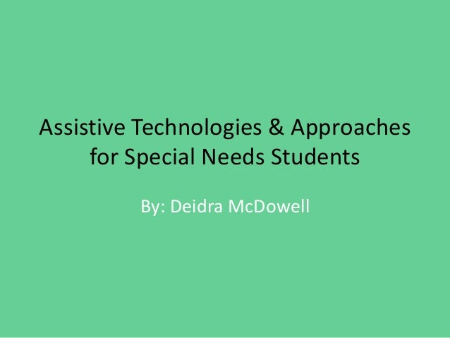 Assistive Technologies & Approaches for Special Needs Students By: Deidra McDowell