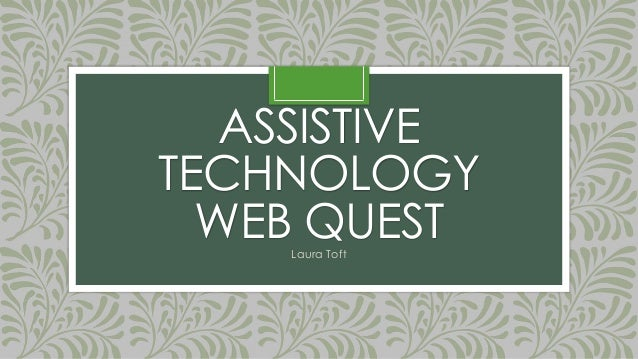 ASSISTIVE TECHNOLOGY WEB QUEST Laura Toft