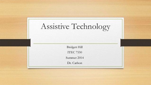 Assistive Technology Bridgett Hill ITEC 7530 Summer 2014 Dr. Carlson