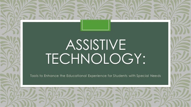 ASSISTIVE TECHNOLOGY: Tools to Enhance the Educational Experience for Students with Special Needs