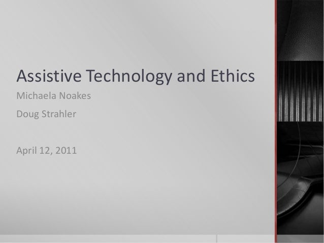 Assistive Technology and Ethics Michaela Noakes Doug Strahler April 12, 2011