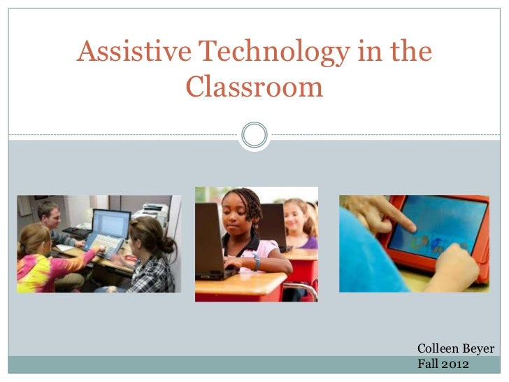 Assistive Technology in the         Classroom                         Colleen Beyer                         Fall 2012