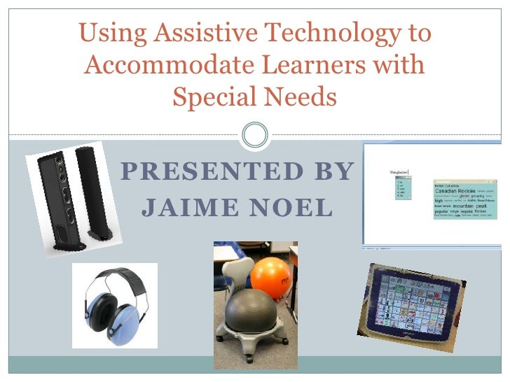 Using Assistive Technology to Accommodate Learners with Special Needs<br />Presented by        <br />Jaime Noel<br />