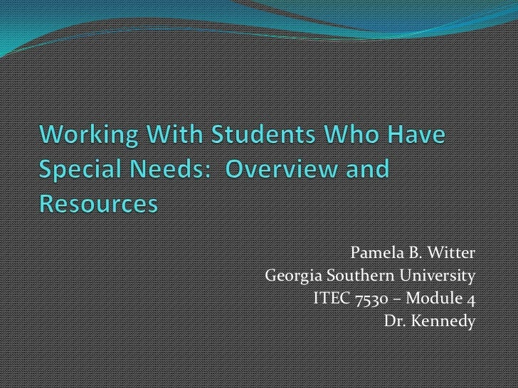 Working With Students Who Have Special Needs:  Overview and Resources<br />Pamela B. Witter<br />Georgia Southern Universi...