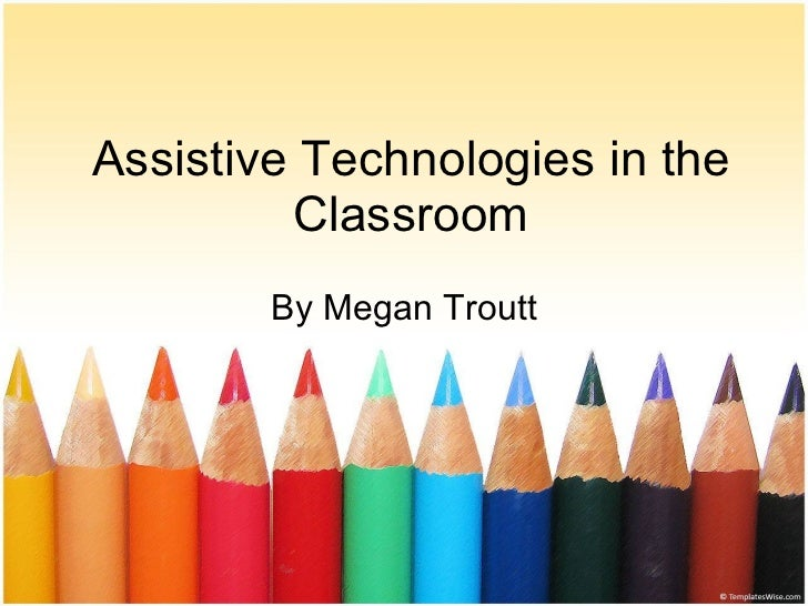 Assistive Technologies in the Classroom By Megan Troutt