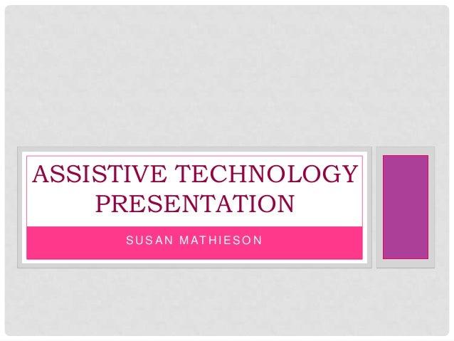 S U S A N M AT H I E S O N ASSISTIVE TECHNOLOGY PRESENTATION