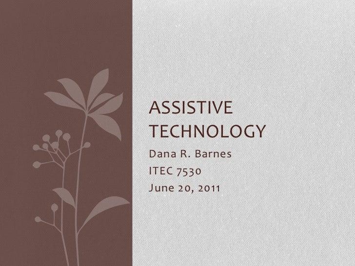 Dana R. Barnes<br />ITEC 7530<br />June 20, 2011<br />Assistive technology<br />