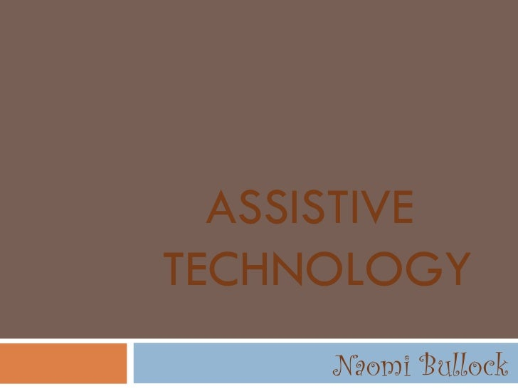 ASSISTIVE  TECHNOLOGY Naomi Bullock