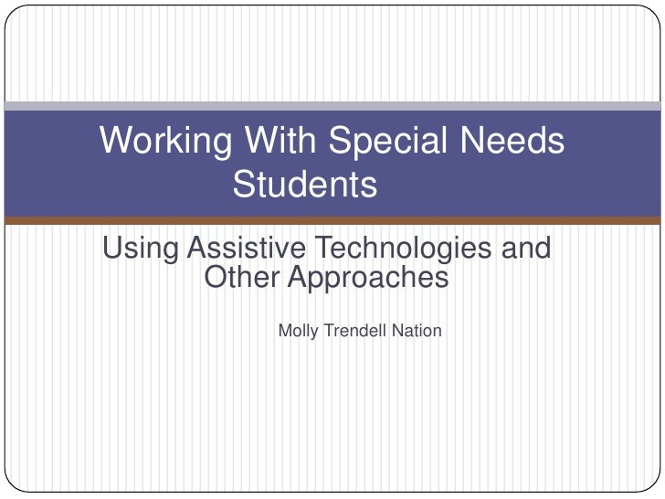 Using Assistive Technologies and Other Approaches<br />Molly Trendell Nation<br />Working With Special Needs Students <br />