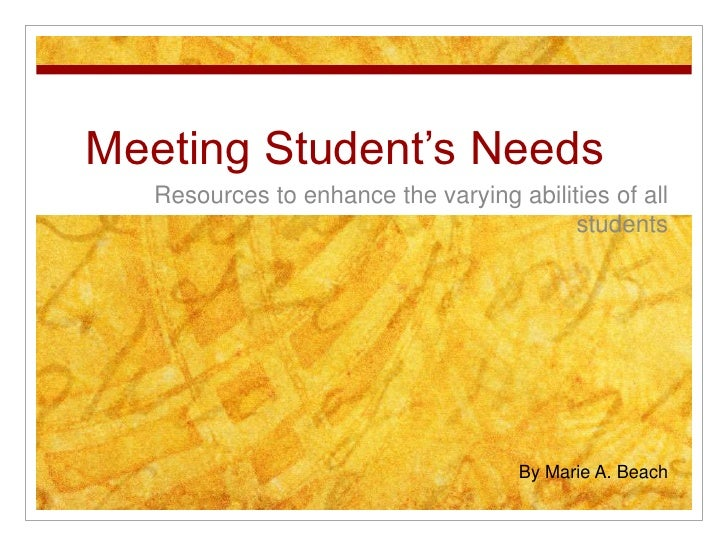 Meeting Student's Needs<br />Resources to enhance the varying abilities of all students<br />By Marie A. Beach<br />