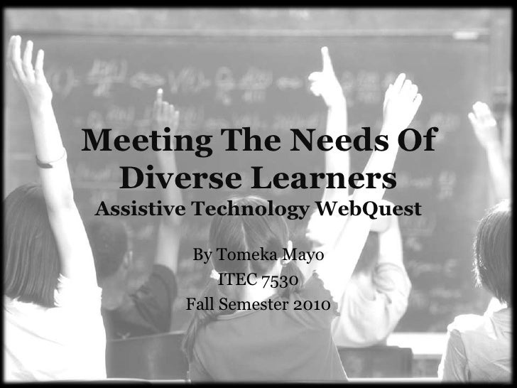 Meeting The Needs Of Diverse LearnersAssistive Technology WebQuest<br />By Tomeka Mayo<br />ITEC 7530<br />Fall Semester 2...
