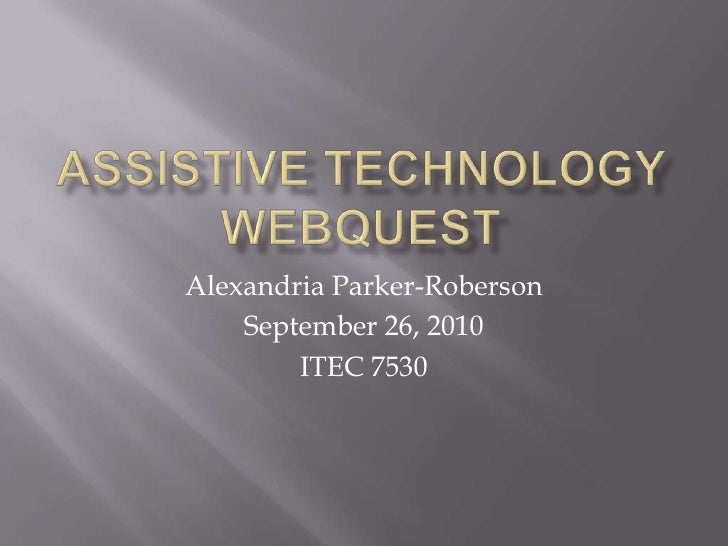 Assistive Technology WebQuest<br />Alexandria Parker-Roberson<br />September 26, 2010<br />ITEC 7530<br />