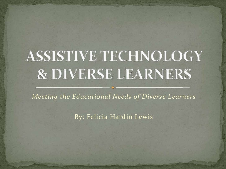 Meeting the Educational Needs of Diverse Learners<br />By: Felicia Hardin Lewis<br />ASSISTIVE TECHNOLOGY & DIVERSE LEARNE...