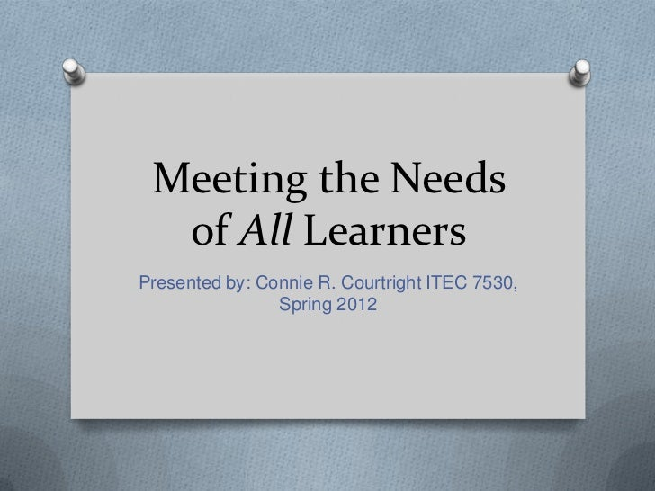 Meeting the Needs  of All LearnersPresented by: Connie R. Courtright ITEC 7530,                Spring 2012