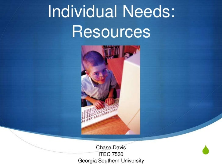 Individual Needs:   Resources           Chase Davis            ITEC 7530             S    Georgia Southern University