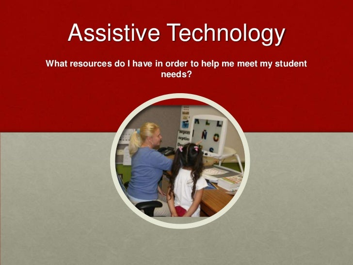 Assistive TechnologyWhat resources do I have in order to help me meet my student                           needs?