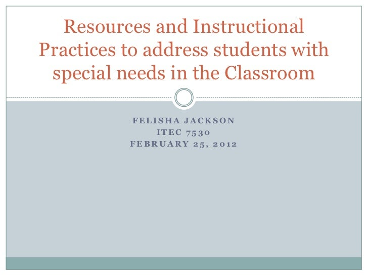 Resources and InstructionalPractices to address students with special needs in the Classroom          FELISHA JACKSON     ...