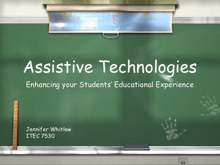 Assistive TechnologiesEnhancing your Students' Educational ExperienceJennifer WhitlowITEC 7530