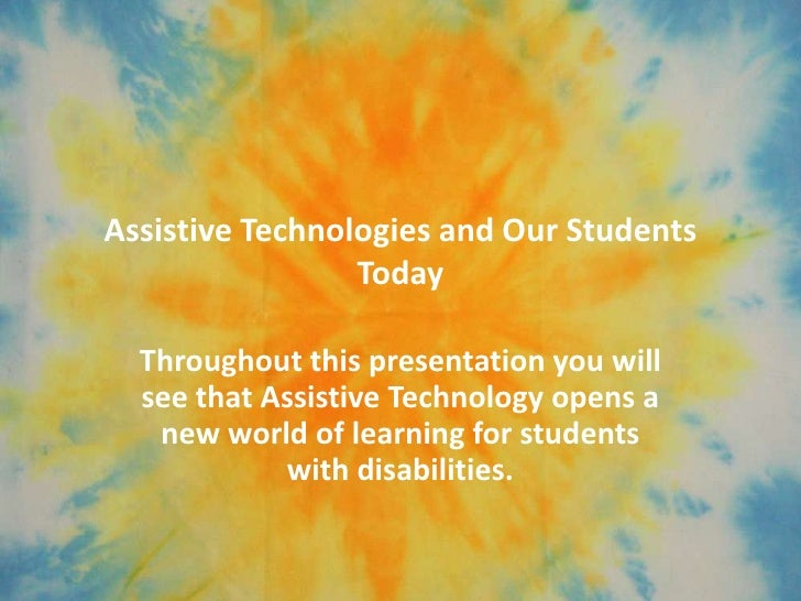 Assistive Technologies and Our Students                 Today  Throughout this presentation you will  see that Assistive T...