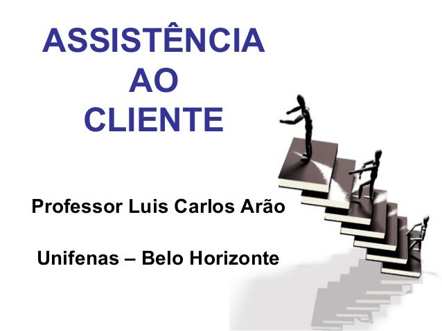 ASSISTÊNCIA AO CLIENTE Professor Luis Carlos Arão Unifenas – Belo Horizonte