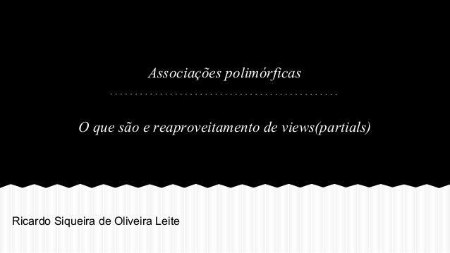 Associações polimórficas  O que são e reaproveitamento de views(partials)  Ricardo Siqueira de Oliveira Leite