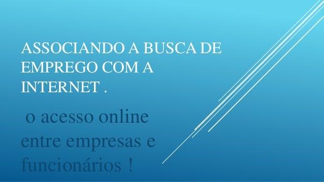 ASSOCIANDO A BUSCA DEEMPREGO COM AINTERNET . o acesso onlineentre empresas efuncionários !
